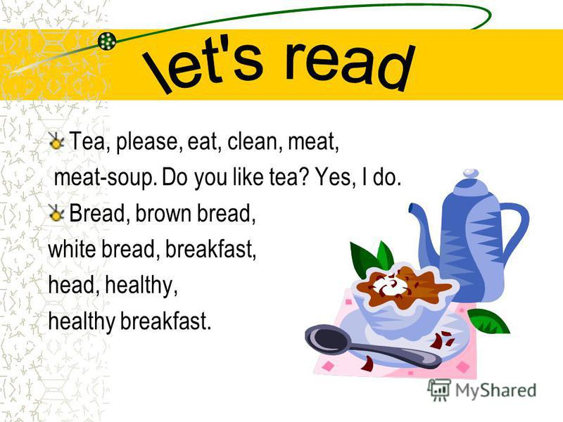 Tea, please, eat, clean, meat, meat-soup. Do you like tea? Yes, I do. Bread, brown bread, white bread, breakfast, head, healthy, healthy breakfast.