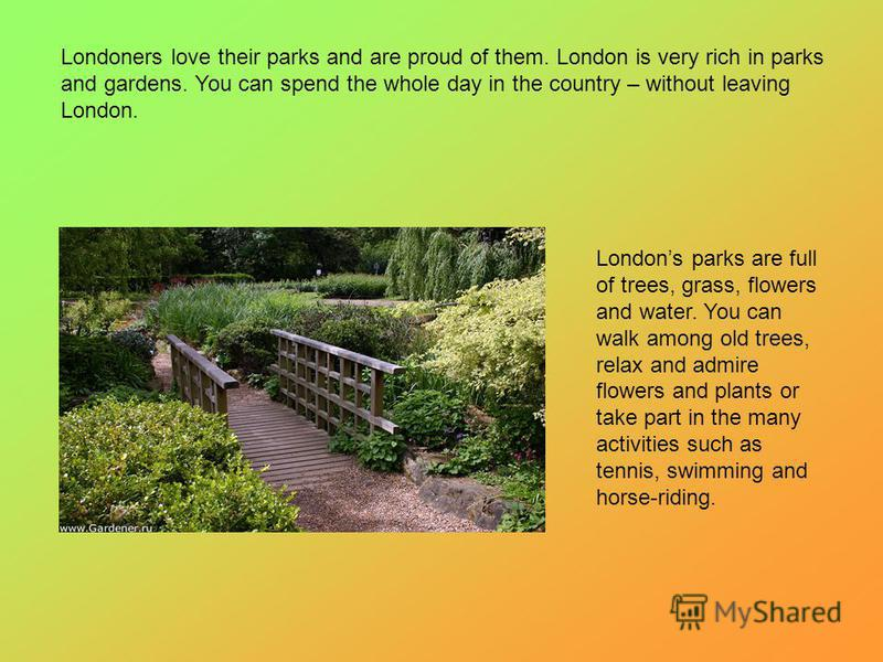 Londoners love their parks and are proud of them. London is very rich in parks and gardens. You can spend the whole day in the country – without leaving London. Londons parks are full of trees, grass, flowers and water. You can walk among old trees,