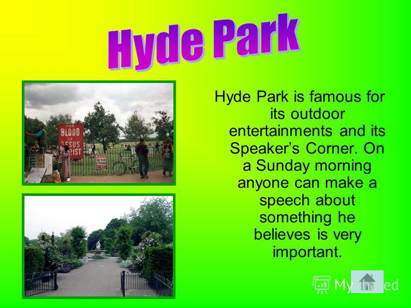 Hyde Park is famous for its outdoor entertainments and its Speakers Corner. On a Sunday morning anyone can make a speech about something he believes is very important.