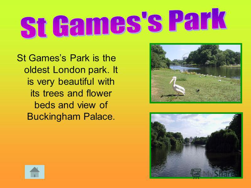 St Gamess Park is the oldest London park. It is very beautiful with its trees and flower beds and view of Buckingham Palace.