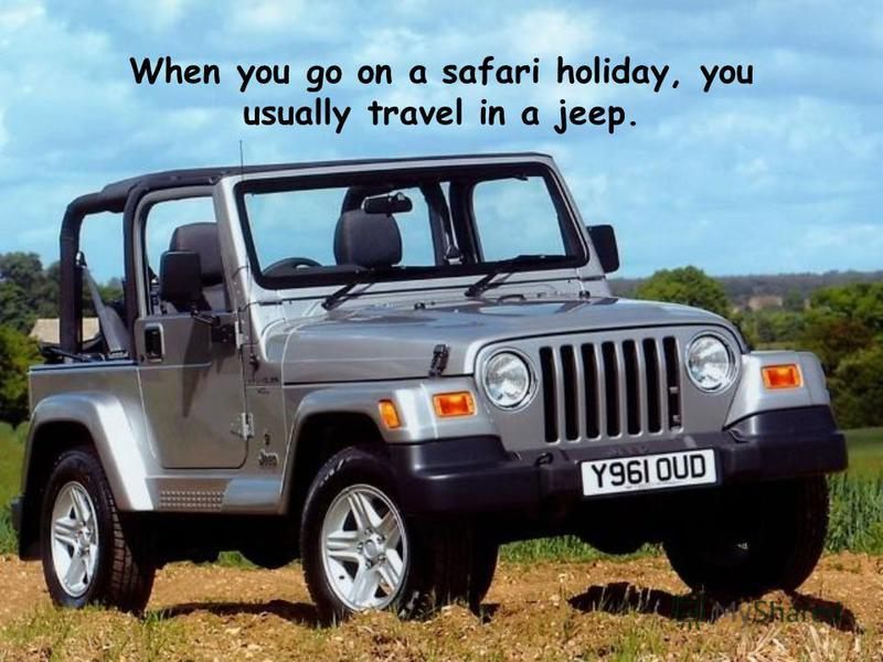 When you go on a safari holiday, you usually travel in a jeep.