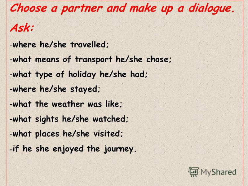 Choose a partner and make up a dialogue. Ask: -where he/she travelled; -what means of transport he/she chose; -what type of holiday he/she had; -where he/she stayed; -what the weather was like; -what sights he/she watched; -what places he/she visited