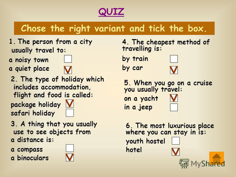 QUIZ Chose the right variant and tick the box. 1.The person from a city usually travel to: a noisy town a quiet place 2. The type of holiday which includes accommodation, flight and food is called: package holiday safari holiday 3. A thing that you u
