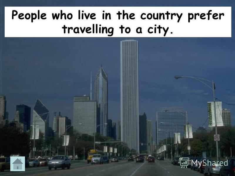People who live in the country prefer travelling to a city.