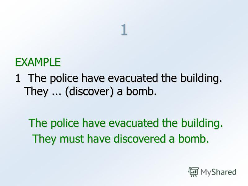 1 EXAMPLE 1 The police have evacuated the building. They... (discover) a bomb. The police have evacuated the building. The police have evacuated the building. They must have discovered a bomb. They must have discovered a bomb.