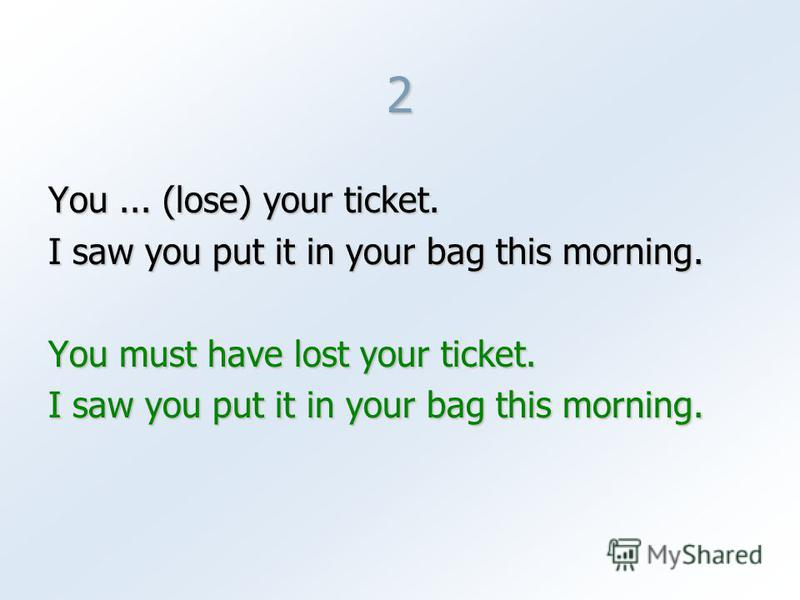 2 You... (lose) your ticket. I saw you put it in your bag this morning. You must have lost your ticket. I saw you put it in your bag this morning.