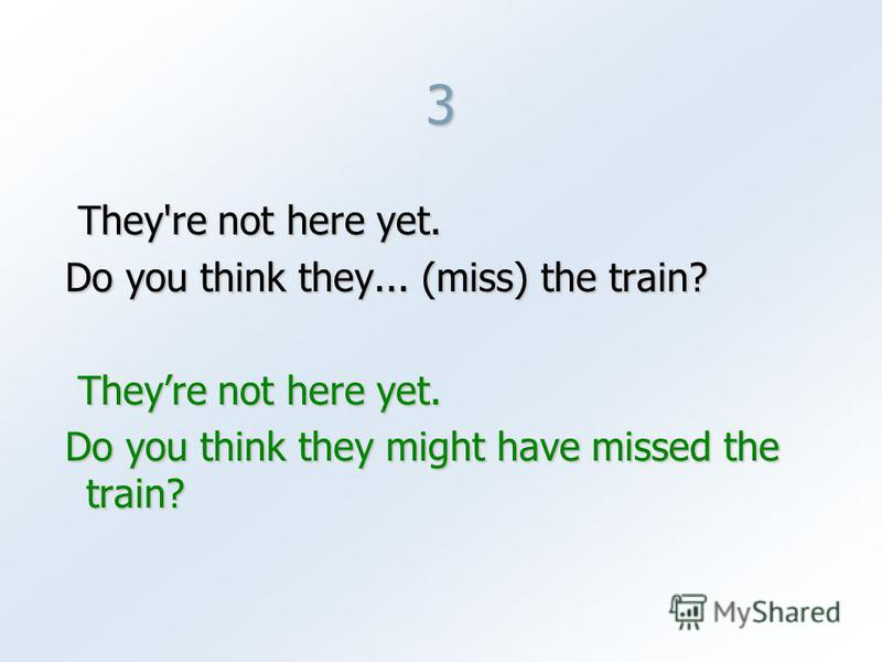 3 They're not here yet. They're not here yet. Do you think they... (miss) the train? Do you think they... (miss) the train? Theyre not here yet. Theyre not here yet. Do you think they might have missed the train? Do you think they might have missed t