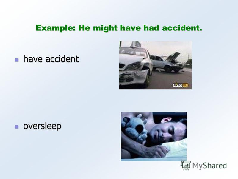 Example: He might have had accident. have accident have accident oversleep oversleep