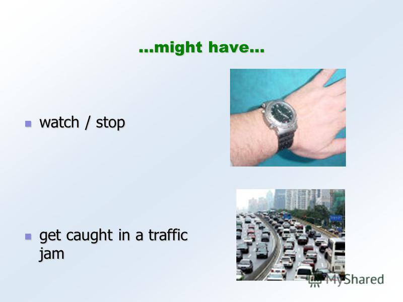 …might have… watch / stop watch / stop get caught in a traffic jam get caught in a traffic jam