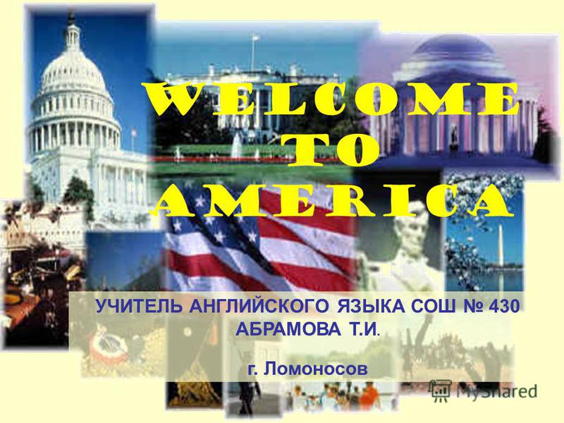 WELCOME TO AMERICA УЧИТЕЛЬ АНГЛИЙСКОГО ЯЗЫКА СОШ 430 АБРАМОВА Т.И. г. Ломоносов