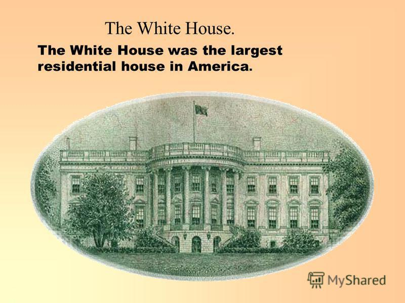 The White House. The White House was the largest residential house in America.
