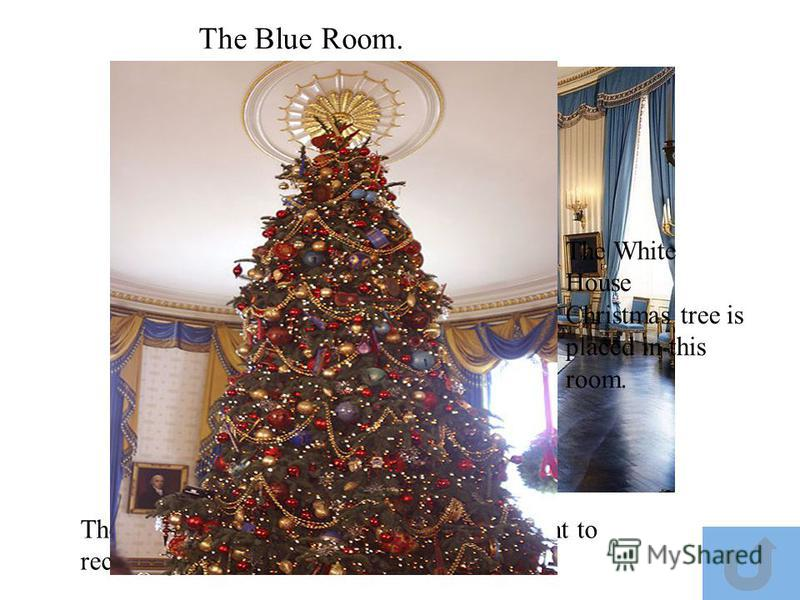 The Blue Room. The Blue Room is often used by the President to receive guests The White House Christmas tree is placed in this room.
