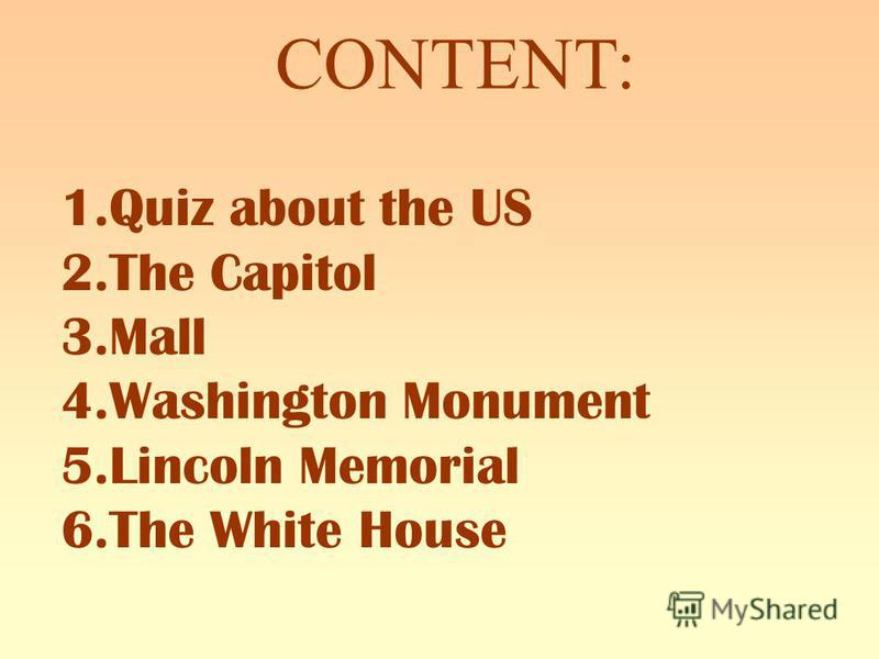 CONTENT: 1.Quiz about the US 2.The Capitol 3.Mall 4.Washington Monument 5.Lincoln Memorial 6.The White House