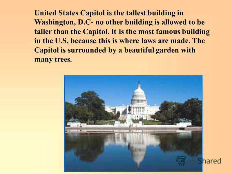 United States Capitol is the tallest building in Washington, D.C- no other building is allowed to be taller than the Capitol. It is the most famous building in the U.S, because this is where laws are made. The Capitol is surrounded by a beautiful gar