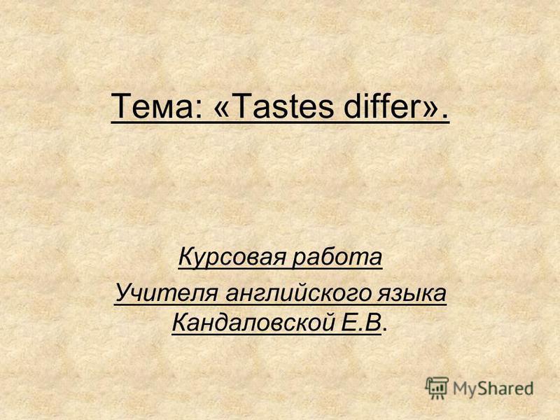 Тема: «Тastes differ». Курсовая работа Учителя английского языка Кандаловской Е.В.