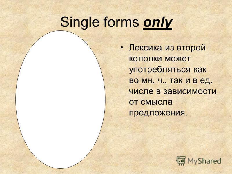 Single forms only Лексика из второй колонки может употребляться как во мн. ч., так и в ед. числе в зависимости от смысла предложения.
