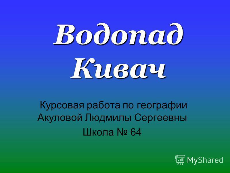 Водопад Кивач Курсовая работа по географии Акуловой Людмилы Сергеевны Школа 64