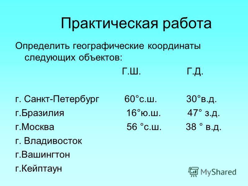 Практическая работа Определить географические координаты следующих объектов: Г.Ш. Г.Д. г. Санкт-Петербург 60°с.ш. 30°в.д. г.Бразилия 16°ю.ш. 47° з.д. г.Москва 56 °с.ш. 38 ° в.д. г. Владивосток г.Вашингтон г.Кейптаун