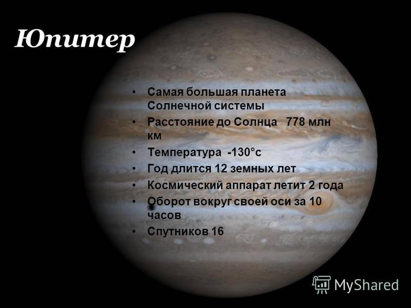 Юпитер Самая большая планета Солнечной системы Расстояние до Солнца 778 млн км Температура -130°с Год длится 12 земных лет Космический аппарат летит 2 года Оборот вокруг своей оси за 10 часов Спутников 16