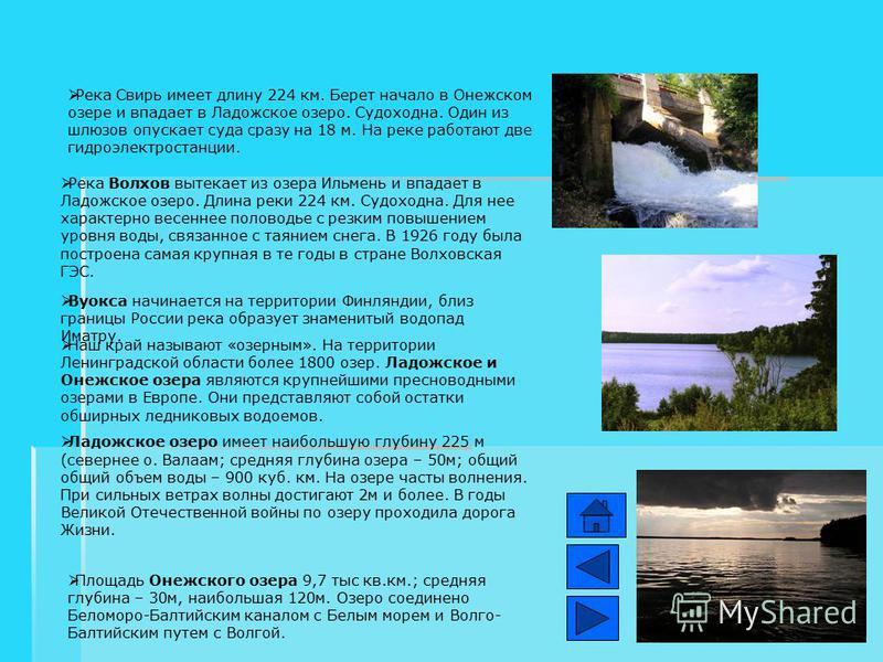 Река Свирь имеет длину 224 км. Берет начало в Онежском озере и впадает в Ладожское озеро. Судоходна. Один из шлюзов опускает суда сразу на 18 м. На реке работают две гидроэлектростанции. Река Волхов вытекает из озера Ильмень и впадает в Ладожское озе