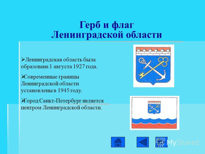 Герб и флаг Ленинградской области Л енинградская область была образована 1 августа 1927 года. С овременные границы Ленинградской области установлены в 1945 году. Г ород Санкт-Петербург является центром Ленинградской области.
