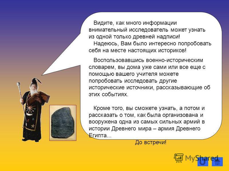 Видите, как много информации внимательный исследователь может узнать из одной только древней надписи! Надеюсь, Вам было интересно попробовать себя на месте настоящих историков! Воспользовавшись военно-историческим словарем, вы дома уже сами или все е