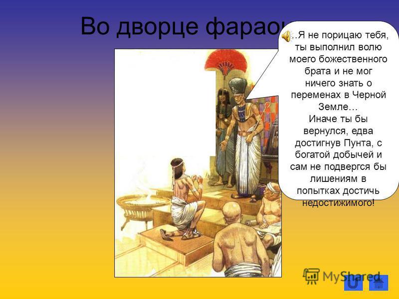 Во дворце фараона… …Я не порицаю тебя, ты выполнил волю моего божественного брата и не мог ничего знать о переменах в Черной Земле… Иначе ты бы вернулся, едва достигнув Пунта, с богатой добычей и сам не подвергся бы лишениям в попытках достичь недост