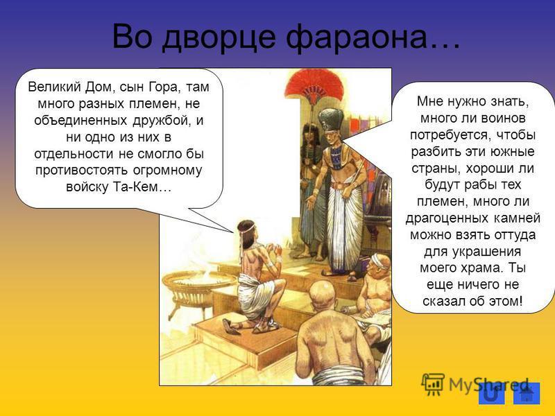 Во дворце фараона… Мне нужно знать, много ли воинов потребуется, чтобы разбить эти южные страны, хороши ли будут рабы тех племен, много ли драгоценных камней можно взять оттуда для украшения моего храма. Ты еще ничего не сказал об этом! Великий Дом,