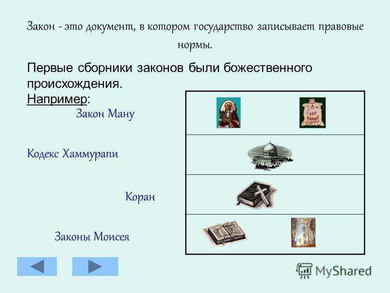 Закон - это документ, в котором государство записывает правовые нормы. Первые сборники законов были божественного происхождения. Например: Закон Ману Кодекс Хаммурапи Коран Законы Моисея