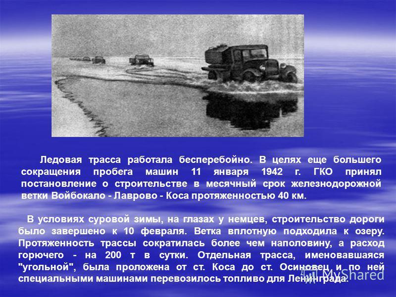 Ледовая трасса работала бесперебойно. В целях еще большего сокращения пробега машин 11 января 1942 г. ГКО принял постановление о строительстве в месячный срок железнодорожной ветки Войбокало - Лаврово - Коса протяженностью 40 км. В условиях суровой з