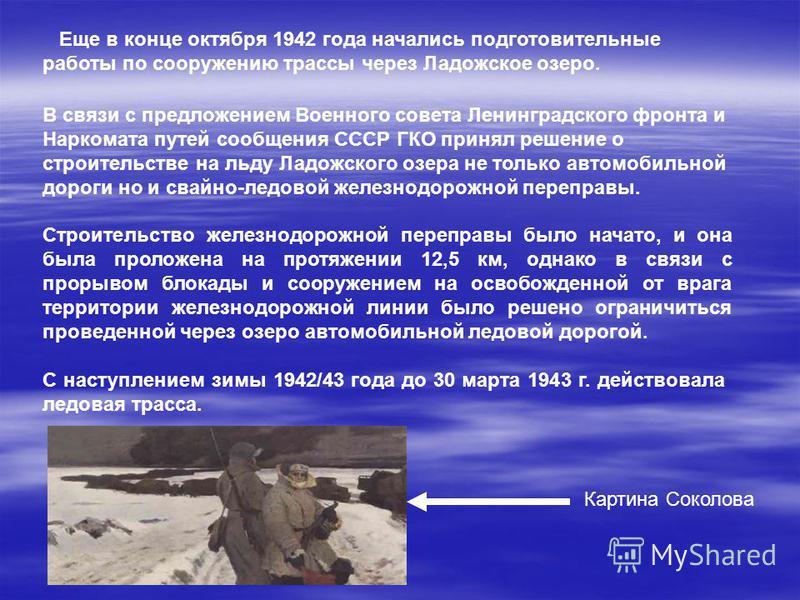 Еще в конце октября 1942 года начались подготовительные работы по сооружению трассы через Ладожское озеро. В связи с предложением Военного совета Ленинградского фронта и Наркомата путей сообщения СССР ГКО принял решение о строительстве на льду Ладожс
