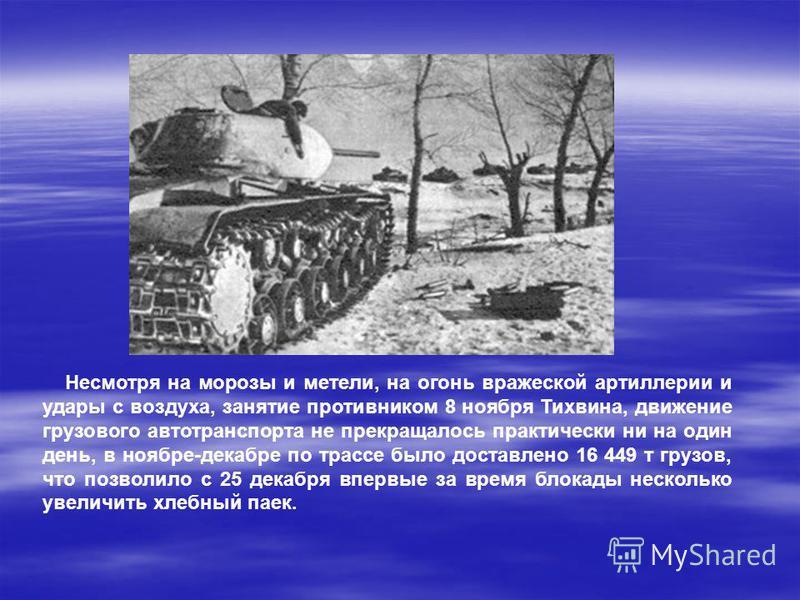 Несмотря на морозы и метели, на огонь вражеской артиллерии и удары с воздуха, занятие противником 8 ноября Тихвина, движение грузового автотранспорта не прекращалось практически ни на один день, в ноябре-декабре по трассе было доставлено 16 449 т гру