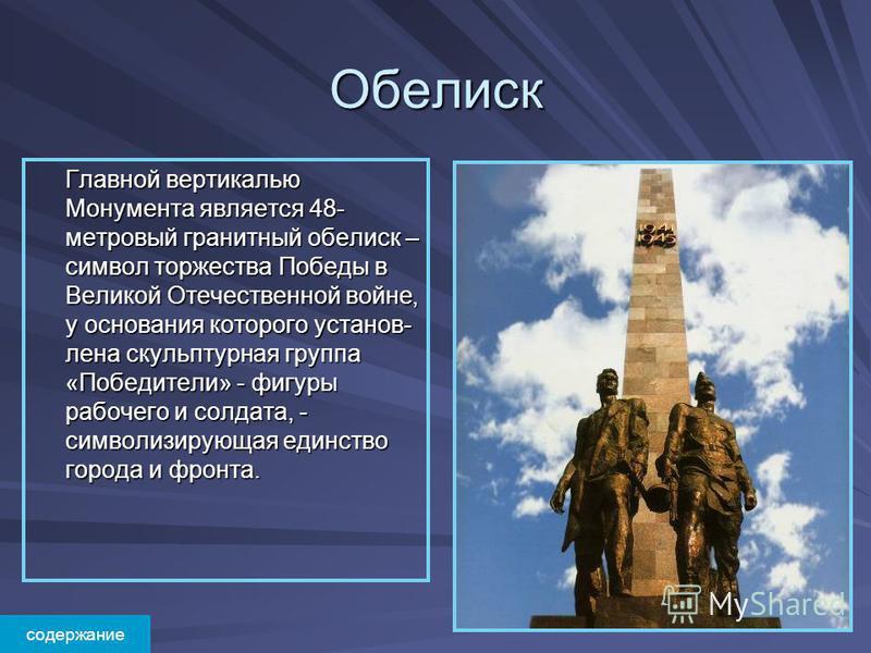 Обелиск Главной вертикалью Монумента является 48- метровый гранитный обелиск – символ торжества Победы в Великой Отечественной войне, у основания которого установ- лена скульптурная группа «Победители» - фигуры рабочего и солдата, - символизирующая е