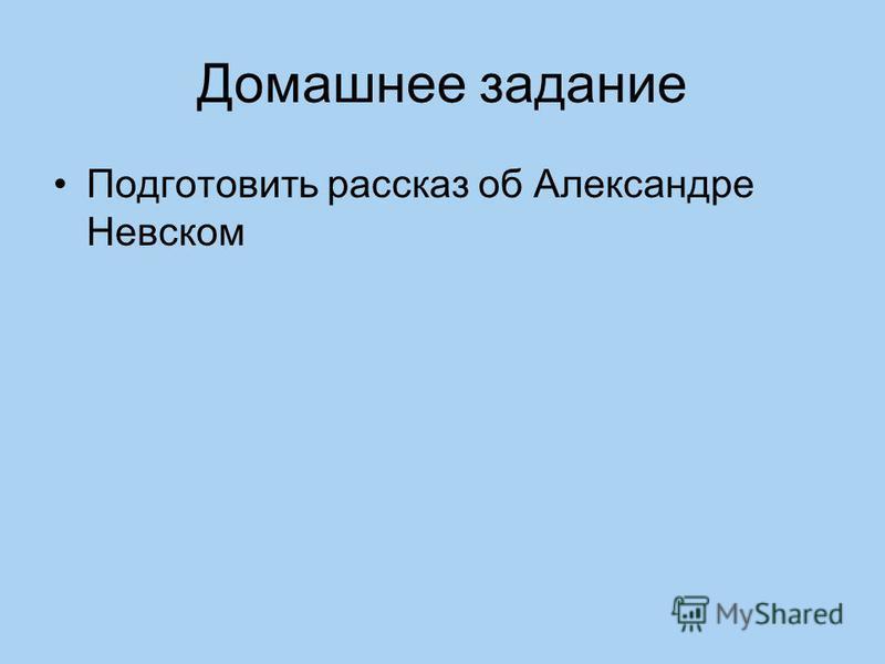Домашнее задание Подготовить рассказ об Александре Невском