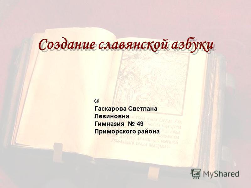 Создание славянской азбуки © Гаскарова Светлана Левиновна Гимназия 49 Приморского района