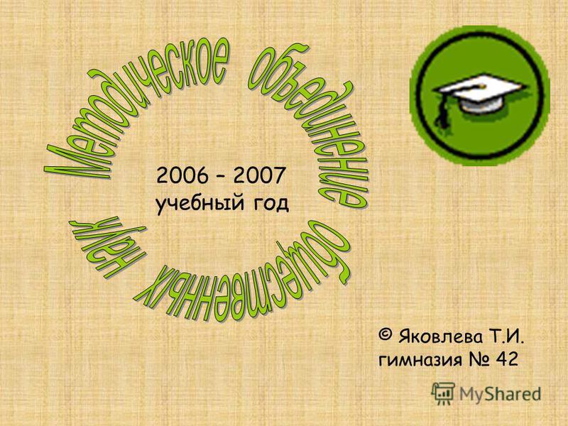 2006 – 2007 учебный год © Яковлева Т.И. гимназия 42