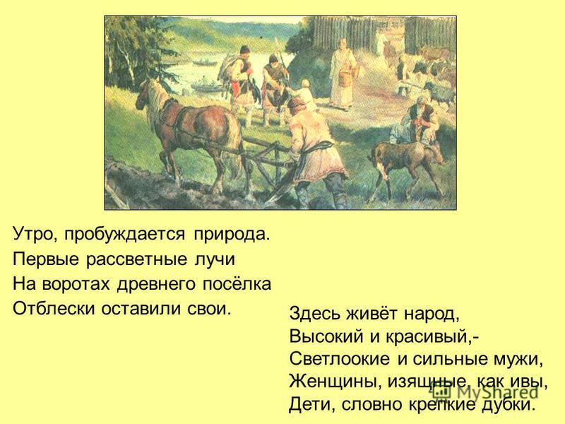 Утро, пробуждается природа. Первые рассветные лучи На воротах древнего посёлка Отблески оставили свои. Здесь живёт народ, Высокий и красивый,- Светлоокие и сильные мужи, Женщины, изящные, как ивы, Дети, словно крепкие дубки.