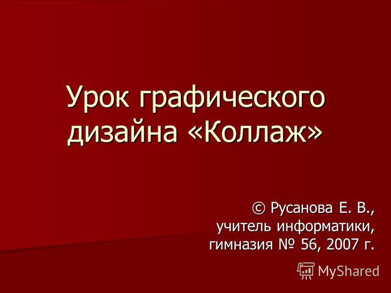 Урок графического дизайна «Коллаж» © Русанова Е. В., учитель информатики, гимназия 56, 2007 г.