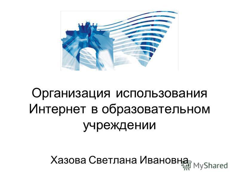 Организация использования Интернет в образовательном учреждении Хазова Светлана Ивановна