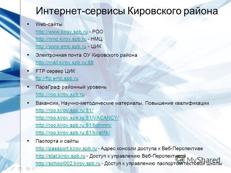 Интернет-сервисы Кировского района Web-сайты http://www.kirov.spb.ru - РОО http://nmc.kirov.spb.ru - НМЦ http://www.emc.spb.ru - ЦИК http://www.kirov.spb.ru http://nmc.kirov.spb.ru http://www.emc.spb.ru Электронная почта ОУ Кировского района http://m