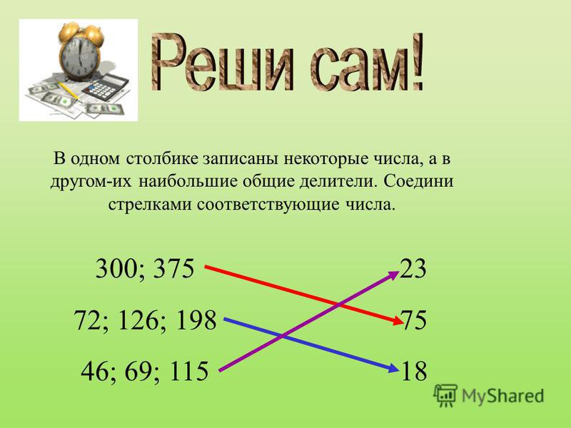 В одном столбике записаны некоторые числа, а в другом-их наибольшие общие делители. Соедини стрелками соответствующие числа. 300; 375 72; 126; 198 46; 69; 115 23 75 18