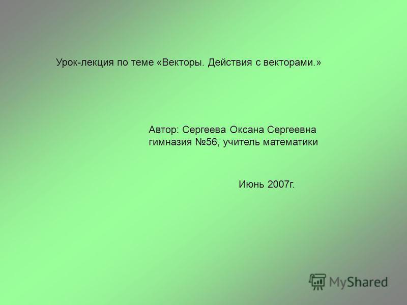 Урок-лекция по теме «Векторы. Действия с векторами.» Автор: Сергеева Оксана Сергеевна гимназия 56, учитель математики Июнь 2007 г.