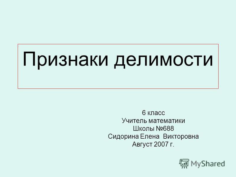 Признаки делимости 6 класс Учитель математики Школы 688 Сидорина Елена Викторовна Август 2007 г.