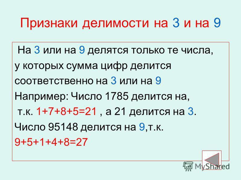 Признаки делимости на 3 и на 9 На 3 или на 9 делятся только те числа, у которых сумма цифр делится соответственно на 3 или на 9 Например: Число 1785 делится на, т.к. 1+7+8+5=21, а 21 делится на 3. Число 95148 делится на 9,т.к. 9+5+1+4+8=27