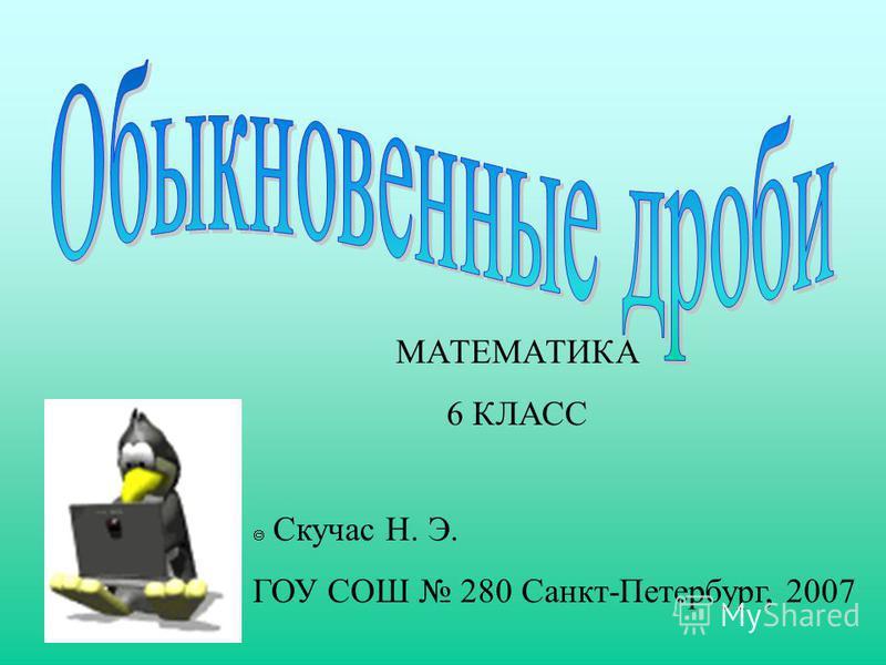 МАТЕМАТИКА 6 КЛАСС Скучас Н. Э. ГОУ СОШ 280 Санкт-Петербург, 2007
