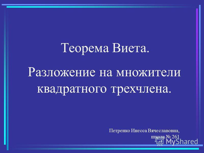 Теорема Виета. Разложение на множители квадратного трехчлена. Петренко Инесса Вячеславовна, школа 261