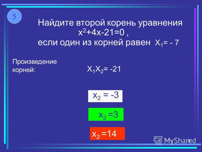 Найдите второй корень уравнения x 2 +4x-21=0, если один из корней равен X 1 = - 7 x 2 =14 x 2 = -3 x 2 =3 X 1 X 2 = -21 Произведение корней: 5 8