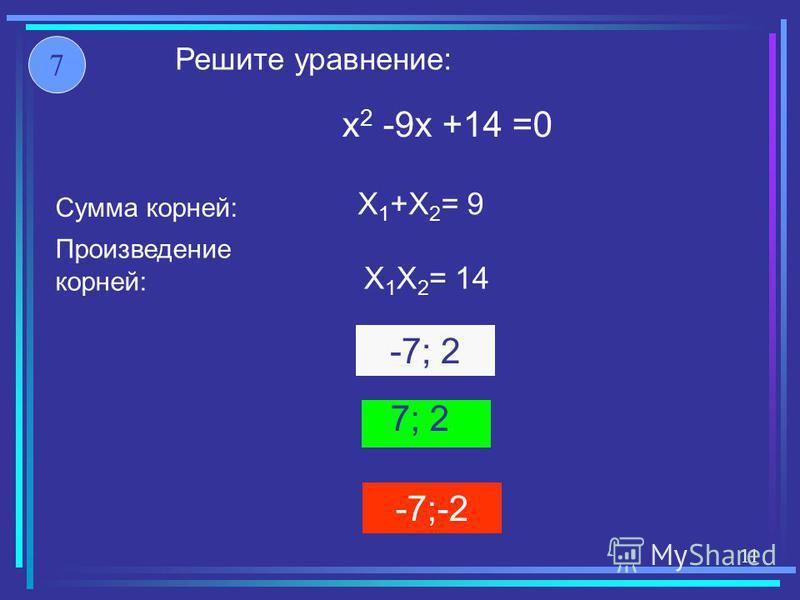 -7;-2 7; 2 -7; 2 X 1 +X 2 = 9 X 1 X 2 = 14 x 2 -9x +14 =0 Решите уравнение: Произведение корней: Сумма корней: 7 11