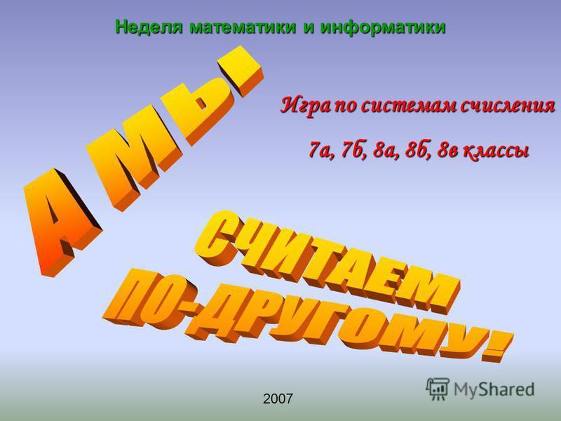 Игра по системам счисления 7 а, 7 б, 8 а, 8 б, 8 в классы Неделя математики и информатики 2007