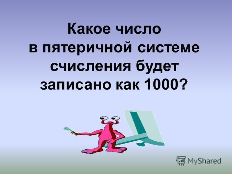 Какое число в пятеричной системе счисления будет записано как 1000?